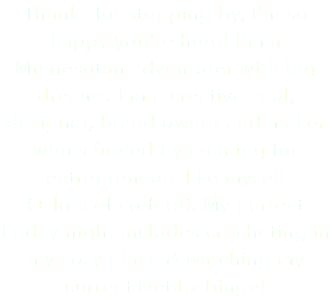 Thanks for stopping by, I'm so happy you're here! I'm a Minnesotan adventurer with big dreams. I'm a creative soul, designer, brand owner and maker who's fueled by creating for entrepreneurs like myself (+ lots of coffee!). My perfect Friday night includes crocheting in my cozy place & watching my current Netflix binge!