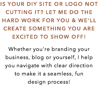 IS YOUR DIY SITE OR LOGO NOT CUTTING IT? LET ME DO THE HARD WORK FOR YOU & WE'LL CREATE SOMETHING YOU ARE EXCITED TO SHOW OFF! Whether you're branding your business, blog or yourself, I help you navigate with clear direction to make it a seamless, fun design process!