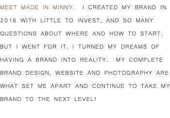 MEET MADE IN MINNY. I CREATED MY BRAND IN 2016 WITH LITTLE TO INVEST, AND SO MANY QUESTIONS ABOUT WHERE AND HOW TO START. BUT I WENT FOR IT. I TURNED MY DREAMS OF HAVING A BRAND INTO REALITY. my complete brand design, website and photography are what set me apart and continue to take my brand to the next level!