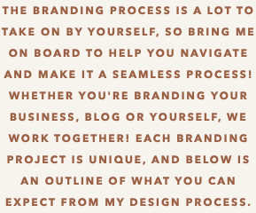 THE BRANDING PROCESS IS A LOT TO TAKE ON BY YOURSELF, SO BRING ME ON BOARD TO HELP YOU NAVIGATE AND MAKE IT A SEAMLESS PROCESS! Whether you're branding youR business, blog or YOURSELF, WE WORK TOGETHER! Each BRANDING PROJECT is unique, AND below is an outline of what you can expect from my design process.
